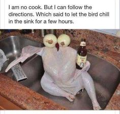 I need to chill out not the turkey.
