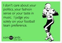 Funny Sports Ecard: I don't care about your politics, your fashion sense or your taste in music. I judge you solely on your football team preference.