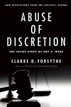 New Book: Abuse of Discretion: The Inside Story of How the Supreme Court Failed in Roe v. Wade - By: Clarke D. Forsythe http://www.goodreads.com/book/show/17290847-abuse-of-discretion?ac=1