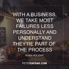 """With a business we take most failures less personally and understand theyre part of the process."" -Ryan Holiday"