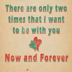 There are only two times that I want to be with you – Now and Forever.  #lovequotes
