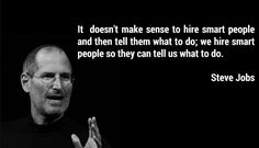 """""""it doesn't make sense to hire smart people and tell them what to do"""" 