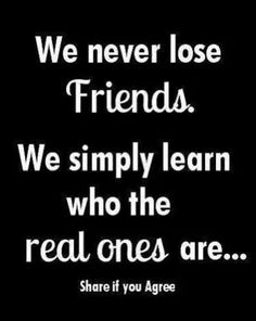 We never lose friends.  We simply learn who the real ones are. ..