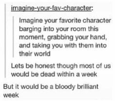 Imagine your favorite character barging into your room this moment, grabbing your hand, and taking you with them into their world. Lets be honest though most of us would be dead within a week. But it would be a bloody brilliant week.
