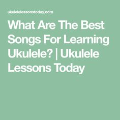 What Are The Best Songs For Learning Ukulele? | Ukulele Lessons Today