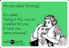 "It's Not Called ""Bitching"". It's Called ""Laying It ALL Out On A Platter For You In Case You Were Unaware"". 