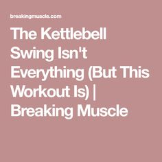 The Kettlebell Swing Isn't Everything (But This Workout Is) | Breaking Muscle