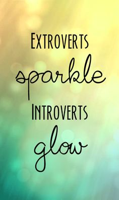 Extroverts sparkle, introverts glow. Just a little graphic I made.