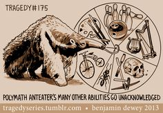 and by the way- his mother named him Samuel lyre and harp skills archeology and ant-thropology (the extra t is for tenure) pennyfarthing racing star portrait painter to the stars captain of the bowling team Myrmecophaga tridactyla 175 unimaginative taxonomist witnesses his grandfather eat one meal...