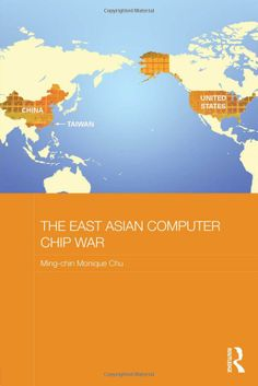The East Asian Computer Chip War (Routledge Studies on the Chinese Economy): Ming-chin Monique Chu: This book focuses on the globalization of the strategic semiconductor industry and the security ramifications of this process. UConn access.