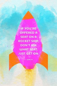 If you're offered a seat on a rocket ship, don't ask what seat. Just get on – lean in
