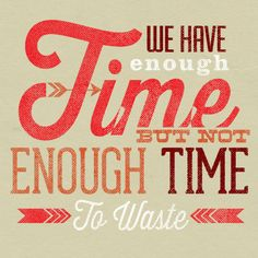 We have enough time but not enough time to waste.