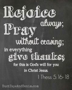 Rejoice always; pray without ceasing; in everything give thanks; for this is God's will for you in Christ Jesus. 1 Thessalonians 5:16-18   DuctTapeAndDenim.com