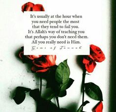 """""""It's usually at the hour when you need people the most that they tend to fail you. It's Allah's way of teaching you that perhaps you don't need them. All you really need is Him."""""""