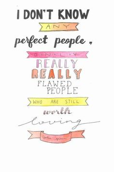 I don't know any perfect people, only really really flawed people who are still worth loving -John Green. god you gotta love John Green The Words, Cool Words, John Green Quotes, John Green Books, Pretty Words, Beautiful Words, Beautiful People, Beautiful Things, Quotable Quotes