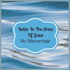 Better In The Arms of Jesus, My Miscarriage