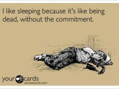 I like sleeping because its like being dead without the commitment ecard