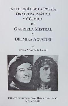 Antología de la poesía oral traumática y cósmica de Gabriela Mistral y Delmira Agustini / [editada] por Fredo Arias de la Canal - México : Frente de Afirmación Hispanista, 2016