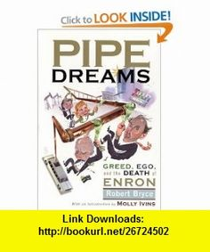 Pipe Dreams Greed, Ego, and the Death of Enron Robert Bryce , ISBN-10: 158648138X  ,  , ASIN: B000FWHU4W , tutorials , pdf , ebook , torrent , downloads , rapidshare , filesonic , hotfile , megaupload , fileserve