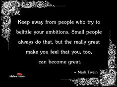 Keep away from people who try to belittle your ambitions. Small people always do that, but the really great make you feel that you, too, can become great. ~Mark Twain