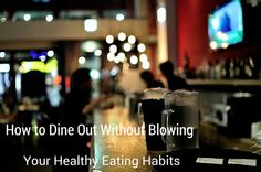 How to Dine Out Without Blowing Your Healthy Eating Habits