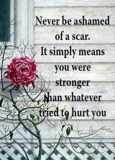 Never be ashamed of a scar. It simply means you were stronger than whatever tried to hurt you!