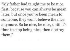 Be nice until you need to destroy them