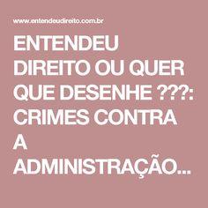 ENTENDEU DIREITO OU QUER QUE DESENHE  ???: CRIMES CONTRA A ADMINISTRAÇÃO PÚBLICA