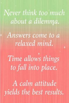 Never think too much about a dilemma. Answers come to a relaxed mind.  Time allows things to fall into place.  A calm attitude yields the best results.