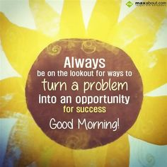 Always be on the lookout for ways to turn a problem into an opportunity for success. good Morning!!