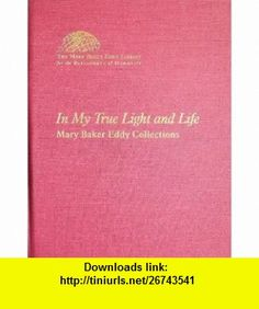 In My True Light and Life (Mary Baker Eddy Collections) (9780879522827) Mary Baker Eddy , ISBN-10: 0879522828  , ISBN-13: 978-0879522827 ,  , tutorials , pdf , ebook , torrent , downloads , rapidshare , filesonic , hotfile , megaupload , fileserve