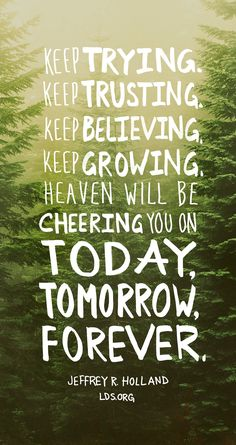 """Keep trying. Keep trusting. Keep believing. Keep growing. Heaven will be cheering you on today, tomorrow, forever."" —Jeffrey R. Holland #LDS"