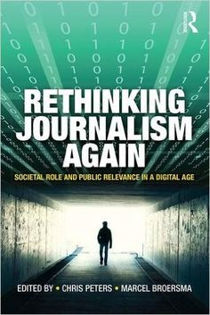 Rethinking journalism again : societal role and public relevance in a digital age / edited by Chris Peters and Marcel Broersma. Peters, Chris, 1977- editor.; Broersma, Marcel Jeroen, 1973- editor. Classmark: 38.4.PET.1a.