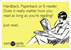 Just read. I feel this is so true now, as some feel you can't be a true book worm if you use an e-reader.I don't have the space in my home (or my purse) to carry physical books, but I currently have books in my e-reader, which I can access on my phone. I Love Books, Good Books, Books To Read, My Books, Reading Books, Reading Quotes, Book Quotes, Book Memes, Book Sayings