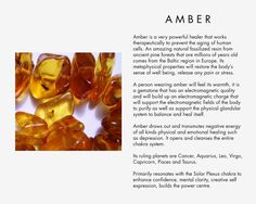 Amber is a very powerful healer that works with therapeutically to prevent the aging of human cells. An amazing natural fossilized resin from ancient pine forests that are millions of years old comes from the Baltic region in Europe. Its metaphysical properties will restore the body's sense of well being, release any pain or stress. A person wearing amber will feel its warmth, it is a gemstone that has an electromagnetic quality and will build up an electromagnetic charge that will support…