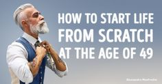 How tostart life from scratch atthe age of49