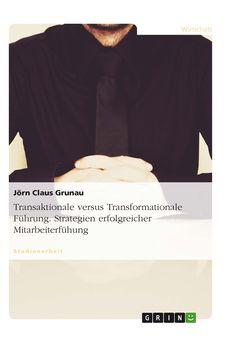 Transaktionale versus Transformationale Führung. Strategien erfolgreicher Mitarbeiterfühung GRIN: http://grin.to/arqyM Amazon: http://grin.to/Iy3bI