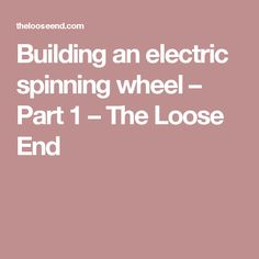 Building an electric spinning wheel – Part 1 – The Loose End
