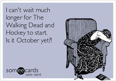 I can't wait much longer for The Walking Dead and Hockey to start. Is it October yet?!