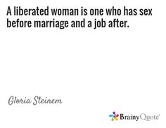 A liberated woman is one who has sex before marriage and a job after. / Gloria Steinem