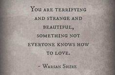 """This quote from Warsan Shire: """"You are terrifying and strange and beautiful, something not everyone knows how to love. Great Quotes, Quotes To Live By, Me Quotes, Inspirational Quotes, Qoutes, Dark Love Quotes, The Words, Pretty Words, Beautiful Words"""