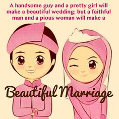 A handsome guy and a pretty girl will make a beautiful wedding, but a faithful man and a pious woman will make a beautiful marriage.