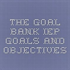 The Goal Bank - IEP Goals and Objectives