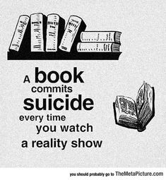 A book commits suicide every time you watch a reality show. I Love Books, Books To Read, Funny Quotes, Funny Memes, It's Funny, Videos Funny, Funny Pics, Hilarious, Famous Love Quotes