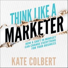 Think Like a Marketer: How a Shift in Mindset Can Change Everything for Your Business Think, Guide Book, Audio Books, Status Quo, Mindset, Effort, Success Story, Everything, Insight
