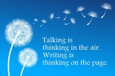 Talking is thinking in the air. Writing is thinking on the page.