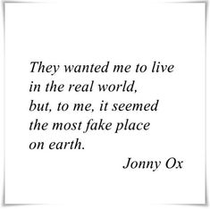 They wanted me to live in the real world, but, to me, it seemed the most fake place on earth. | #INTJ