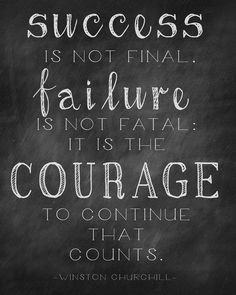 """Success is not final. Failure is not fatal. It is the courage to continue that counts."" ~~Winston Churchhill 