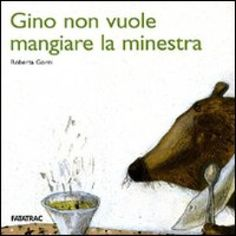Gino non vuole mangiare la minestra, di Roberta Gorni, Edizioni Fatatrac