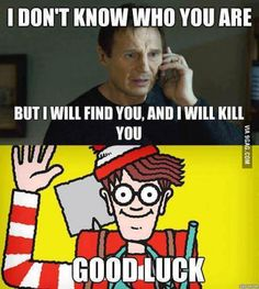 I will kill you... if I find you